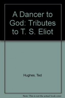 A Dancer to God: Tributes to T. S. Eliot - Ted Hughes