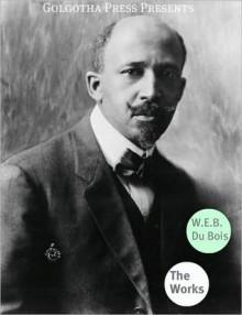 Works of W.E.B. Du Bois - W.E.B. Du Bois, Golgotha Press