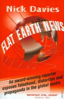Flat Earth News: An Award-Winning Reporter Exposes Falsehood, Distortion and Propaganda in the Global Media - Nick Davies