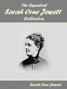 The Essential Sarah Orne Jewett Collection - Sarah Orne Jewett