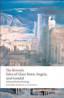 Tales of Glass Town, Angria, and Gondal: Selected Early Writings - Christine Alexander, Patrick Branwell Brontë, Anne Brontë, Emily Brontë, Charlotte Brontë
