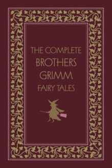 The Complete Brothers Grimm Fairy Tales - Jacob Grimm, Wilhelm Grimm