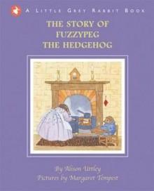 The Story of Fuzzypeg the Hedgehog. Alison Uttley - Alison Uttley