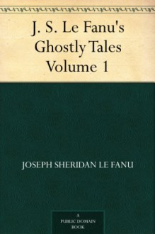 J. S. Le Fanu's Ghostly Tales, Volume 1 - Joseph Sheridan Le Fanu