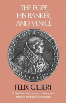 The Pope, His Banker, and Venice - Felix Gilbert