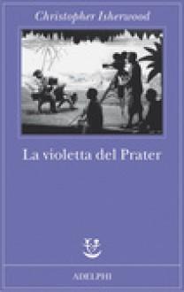 La violetta del Prater - Christopher Isherwood,Giorgio Manganelli,Giorgio Monicelli