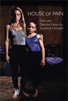 House of Pain: New and Selected Essays - Laurence Gonzales