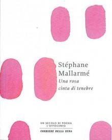 Una rosa cinta di tenebre - Stéphane Mallarmé, Roberto Rossi Precerutti, Nicola Crocetti