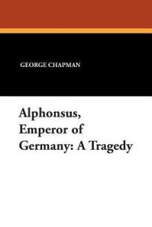 Alphonsus, Emperor of Germany: A Tragedy - George Chapman, Herbert F. Schwarz