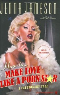 How to Make Love Like a Porn Star: A Cautionary Tale - Jenna Jameson, Neil Strauss