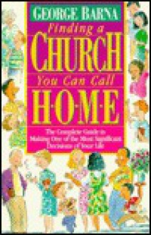 Finding a Church You Can Call Home: The Complete Guide to Making One of the Most Significant Decisions of Your Life - George Barna