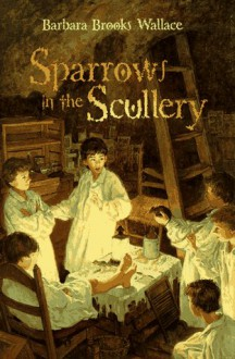 Sparrows in the Scullery - Barbara Brooks Wallace
