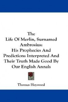 The Life of Merlin, Surnamed Ambrosius: His Prophecies and Predictions Interpreted and Their Truth Made Good by Our English Annals - Thomas Heywood