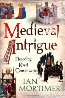 Medieval Intrigue: Decoding Royal Conspiracies - Ian Mortimer