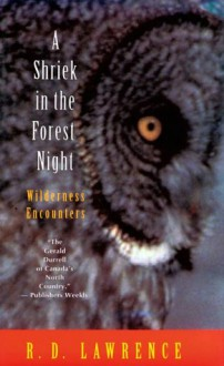 A Shriek in the Forest Night: Wilderness Encounters - R.D. Lawrence