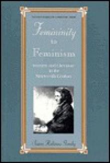 Femininity to Feminism: Women and Literature in the Nineteenth Century - Susan Rubinow Gorsky