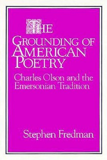 The Grounding of American Poetry: Charles Olson and the Emersonian Tradition - Stephen Fredman, Albert Gelpi, Ross Posnock