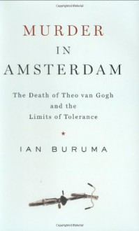 Murder in Amsterdam: The Death of Theo van Gogh and the Limits of Tolerance - Ian Buruma