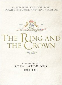 The Ring and the Crown: A History of Royal Weddings 1066-2011 - Alison Weir, Kate Williams, Sarah Gristwood, Tracy Borman
