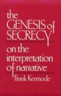 The Genesis of Secrecy: On the Interpretation of Narrative (Chas Eliot Norton Lecture) - Frank Kermode