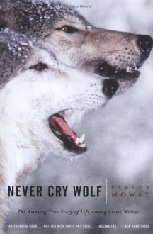 Never Cry Wolf : Amazing True Story of Life Among Arctic Wolves - Farley Mowat