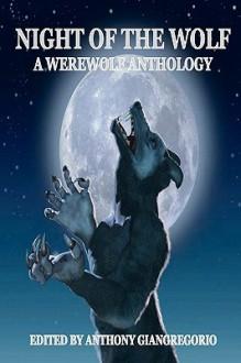 Night of the Wolf: A Werewolf Anthology - Anthony Giangregorio, Jessy Marie Roberts, Michael W. Garza