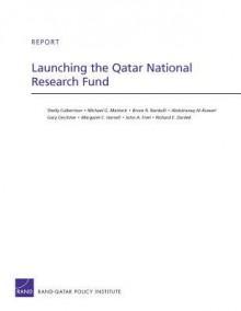 Launching the Qatar National Research Fund - Shelly Culbertson, Michael G. Mattock, Bruce R. Nardulli, Abdulrazaq Al-Kuwari, Gary Cecchine, Margaret C. Harrell, John A Friel, Richard E. Darilek