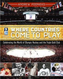 Where Countries Come to Play: Celebrating the World of Olympic Hockey and the Triple Gold Club - Andrew Podnieks