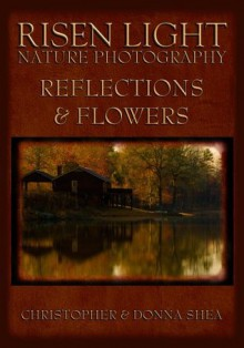 Risen Light Nature Photography of Reflections & Flowers - Christopher Shea, Donna Shea
