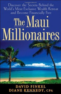 The Maui Millionaires: Discover the Secrets Behind the World's Most Exclusive Wealth Retreat and Become Financially Free - Diane Kennedy, David Finkel