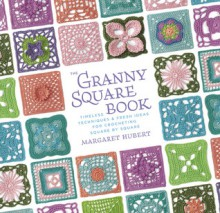 The Granny Square Book: Timeless Techniques and Fresh Ideas for Crocheting Square by Square - Margaret Hubert
