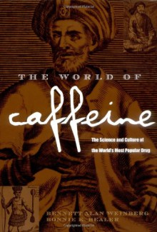 The World of Caffeine: The Science and Culture of the World's Most Popular Drug - Bennett Alan Weinberg,Bonnie K. Bealer
