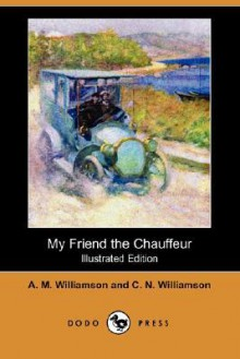 My Friend the Chauffeur - Alice Muriel Williamson,Charles Norris Williamson