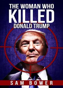 The Woman Who Killed Donald Trump - Sam Bower