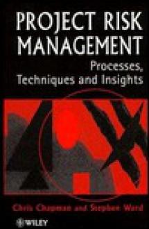 Project Risk Management: Processes, Techniques and Insights - C.B. Chapman, Stephen Ward, Chris Chapman