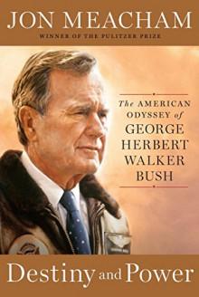 Destiny and Power: The American Odyssey of George Herbert Walker Bush - Jon Meacham