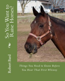 So You Want to Raise Horses? Things You Need to Know Before You Hear That First Whinny - Robert Bard, Gary Taylor