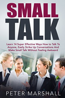 Small Talk: Learn 14 Super Effective Ways How to Talk To Anyone, Easily Strike Up Conversations And Make Small Talk Without Feeling Awkward (Communication Skills, How to Talk to Anyone) - Peter Marshall