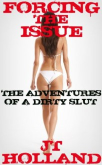 Forcing The Issue (The Adventures of a Dirty Slut) - JT Holland