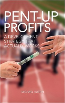 Pent-Up Profits: A Development Strategy That Actually Works - Michael Austin
