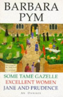 Some Tame Gazelle / Excellent Women / Jane and Prudence: An Omnibus - Barbara Pym
