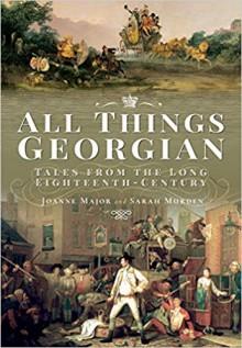 All Things Georgian: Tales From The Long Eighteenth Century - Joanne Major,Sarah Murden
