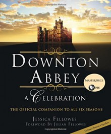 Downton Abbey: A Celebration - The Official Companion to All Six Seasons - Jessica Fellowes, Julian Fellowes