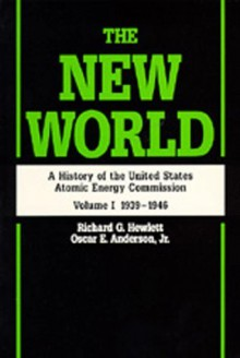 The New World: A History of the United States Atomic Energy Commission, Volume I 1939-1946 - Richard G. Hewlett