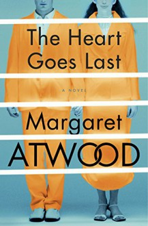 The Heart Goes Last: A Novel (Positron) - Margaret Atwood