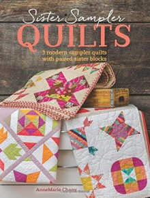 Sister Sampler Quilts: 3 Modern Sampler Quilts with Paired Sister Blocks - AnneMarie Chany