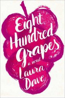 Eight Hundred Grapes: A Novel - Laura Dave