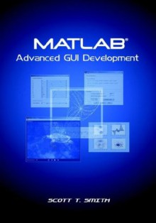 MATLAB Advanced GUI Development - Scott T. Smith