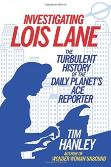 Investigating Lois Lane: The Turbulent History of the Daily Planet's Ace Reporter - Tim Hanley