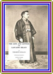 The Life and Letters of Lafcadio Hearn, Volume 2, by Elizabeth Bisland : (full image Illustrated) - Elizabeth Bisland
